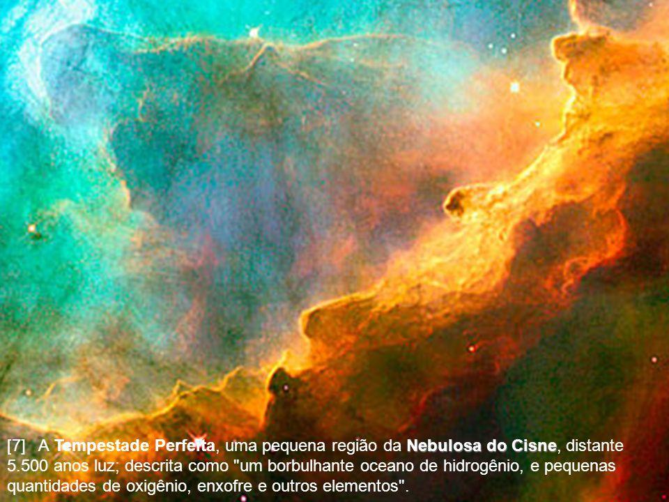 [7] A Tempestade Perfeita, uma pequena região da Nebulosa do Cisne, distante 5.500 anos luz; descrita como um borbulhante oceano de hidrogênio, e pequenas quantidades de oxigênio, enxofre e outros elementos .